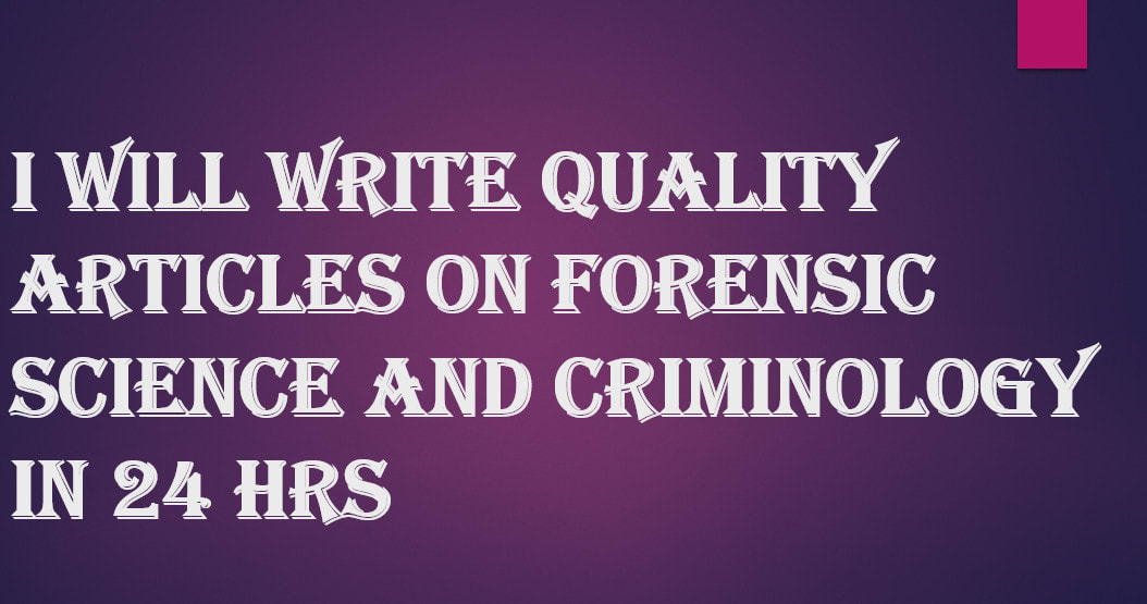 Write Quality Articles On Forensic Science And Criminology In 24hrs By Marthbiyaki2