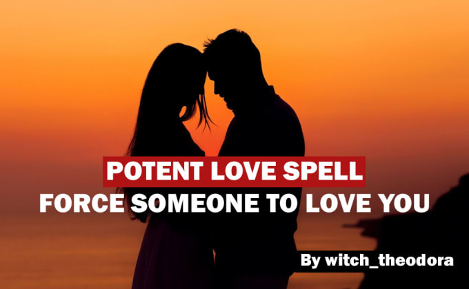 I will cast a potent love spell to force someone to love you