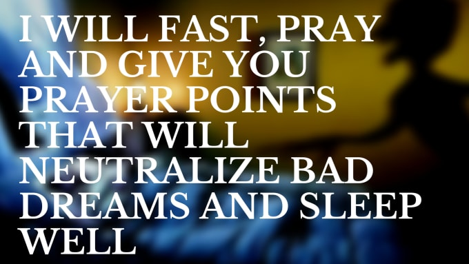 fast, pray and give you prayer points against bad dreams