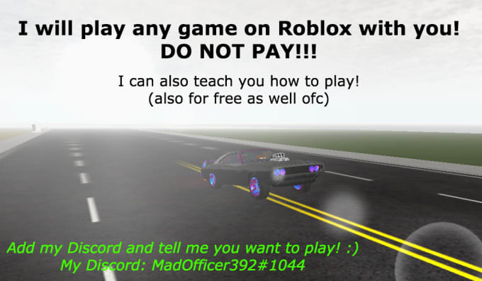 madofficer392 : I will play roblox with you for free any game no pay for $5  on www fiverr com