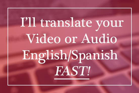 translate audio or video english and spanish flawlessly and fast