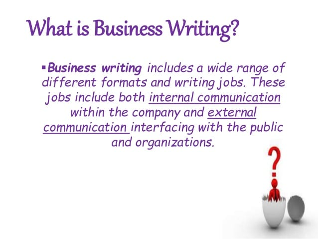what is business writing Writing is a skill that needs to be learnt like any other, but even the most reluctant writers can improve their business documents by learning to avoid the most common mistakes which are listed below.
