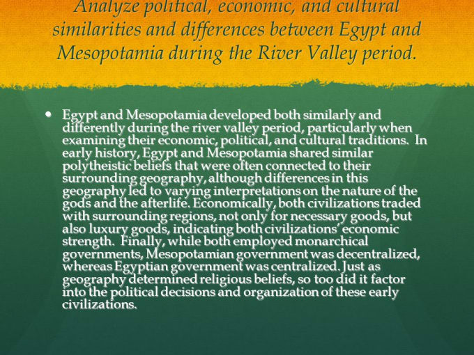 how did the geography of egypt and mesopotamia influence their religion In the time of mesopotamia, smaller civilizations existed to the west in europe and north africa and to the east in india for these regions to trade, they needed to traverse mesopotamia's territory between them this allowed mesopotamia to access resources not native to its region, like timber and precious metals.