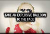expload a balloon to the face with your message