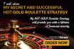 share my secret and successful Hot Gold ROULETTE strategy